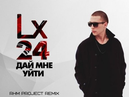 Lx24 - Дай Мне Уйти (RHM Project Radio Remix) (2018)