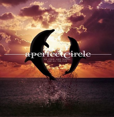 A Perfect Circle - So Long, And Thanks For All The Fish (2018)
